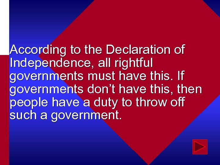 According to the Declaration of Independence, all rightful governments must have this. If governments