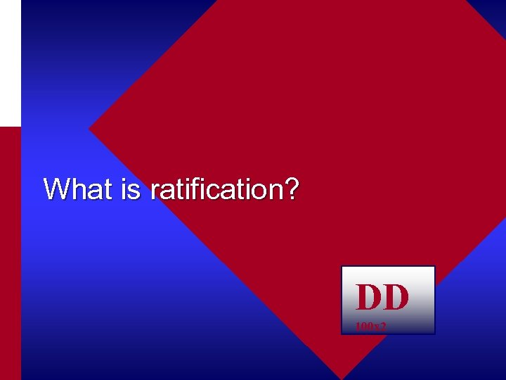 What is ratification? DD 100 x 2
