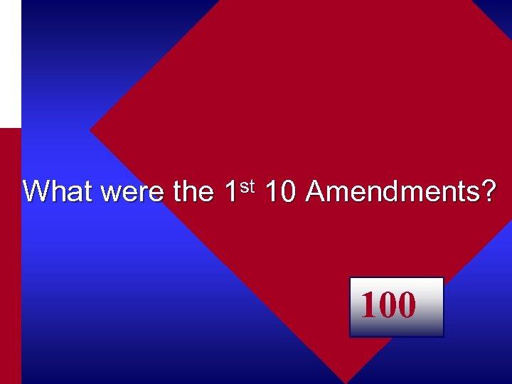 What were the 1 st 10 Amendments? 100