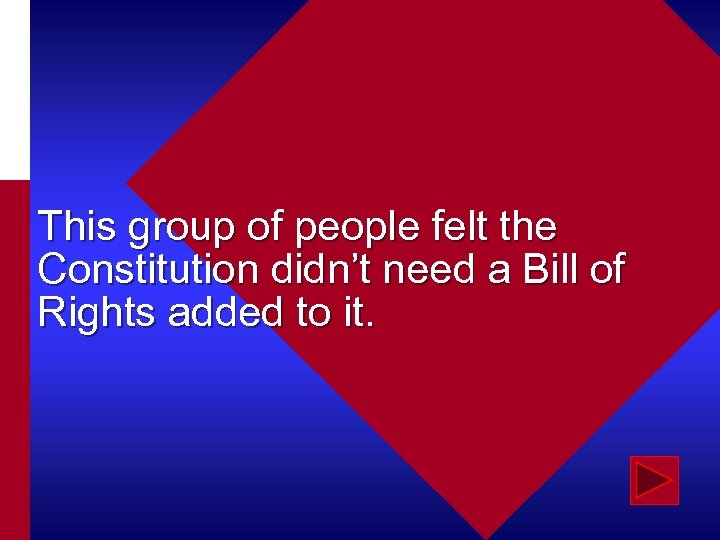 This group of people felt the Constitution didn't need a Bill of Rights added