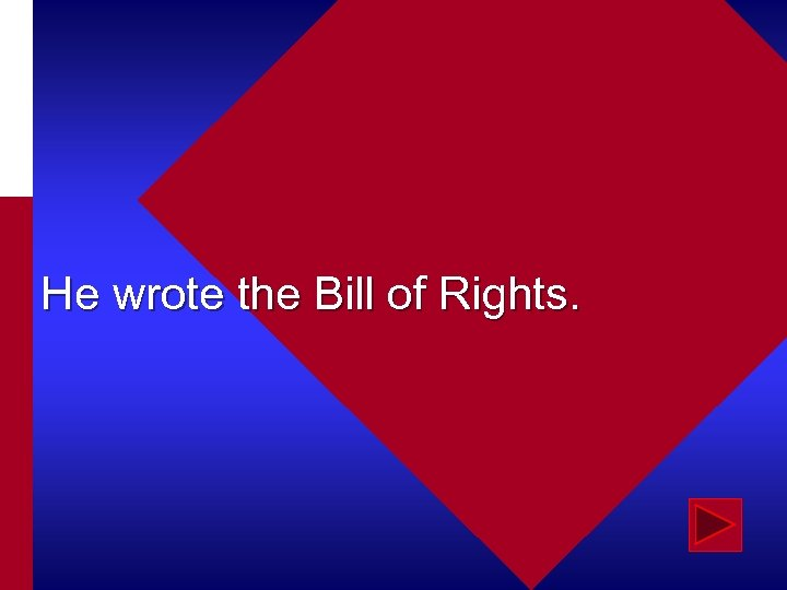 He wrote the Bill of Rights.