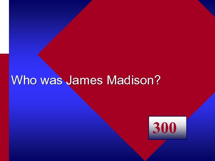 Who was James Madison? 300