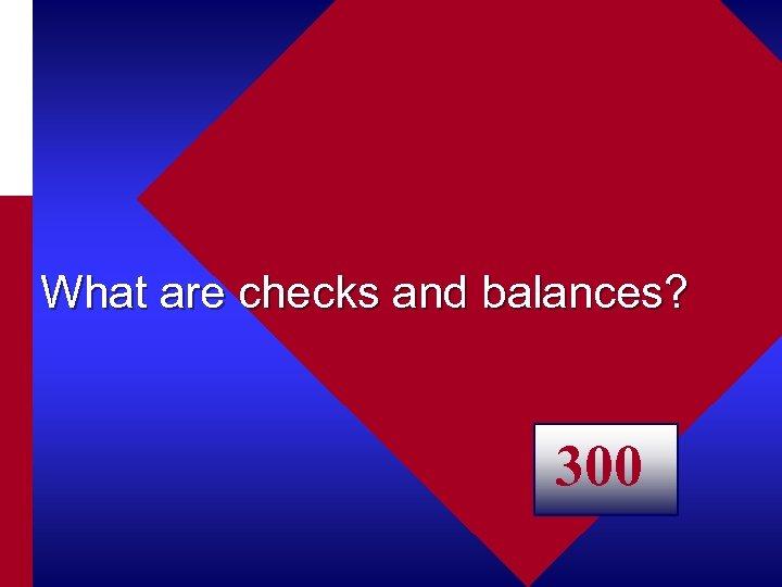 What are checks and balances? 300