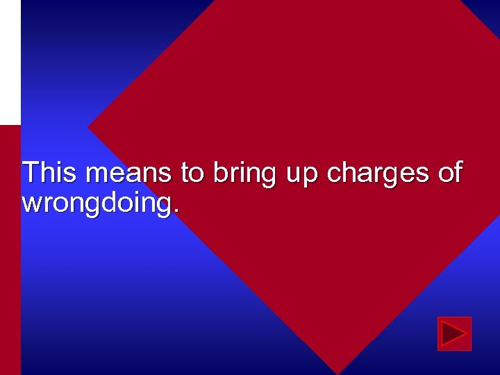 This means to bring up charges of wrongdoing.