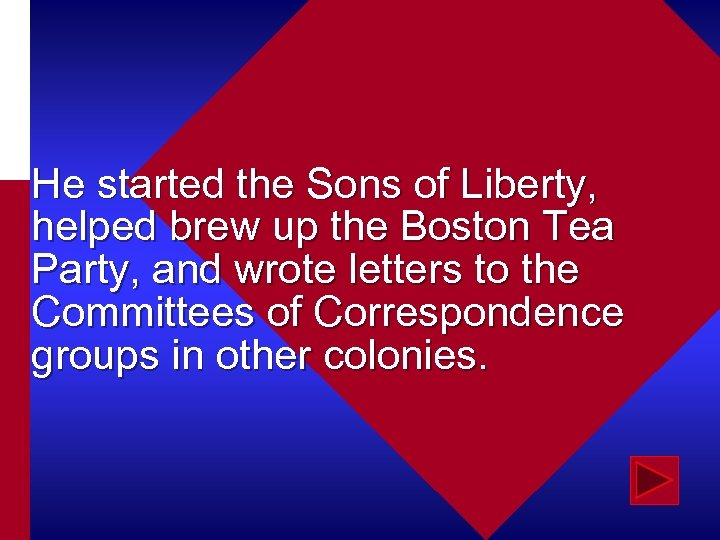 He started the Sons of Liberty, helped brew up the Boston Tea Party, and