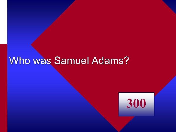 Who was Samuel Adams? 300