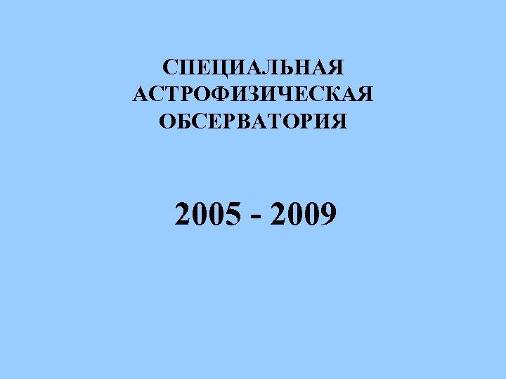 СПЕЦИАЛЬНАЯ АСТРОФИЗИЧЕСКАЯ ОБСЕРВАТОРИЯ 2005 - 2009