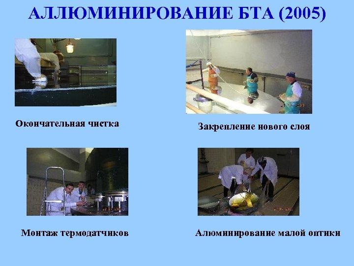 АЛЛЮМИНИРОВАНИЕ БТА (2005) Окончательная чистка Монтаж термодатчиков Закрепление нового слоя Алюминирование малой оптики
