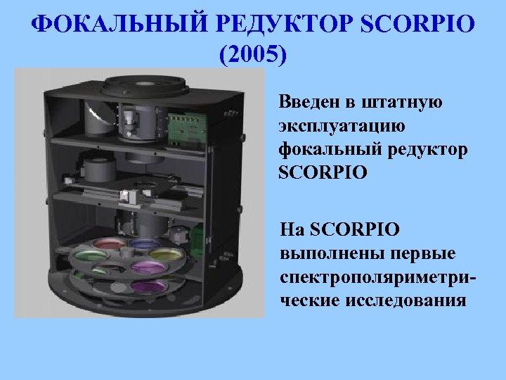 ФОКАЛЬНЫЙ РЕДУКТОР SCORPIO (2005) Введен в штатную эксплуатацию фокальный редуктор SCORPIO На SCORPIO выполнены