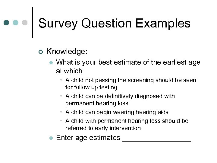 Survey Question Examples ¢ Knowledge: l What is your best estimate of the earliest