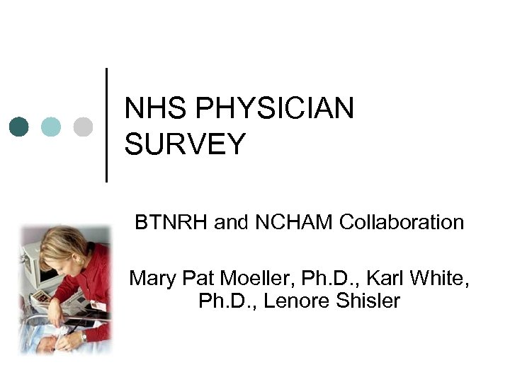 NHS PHYSICIAN SURVEY BTNRH and NCHAM Collaboration Mary Pat Moeller, Ph. D. , Karl