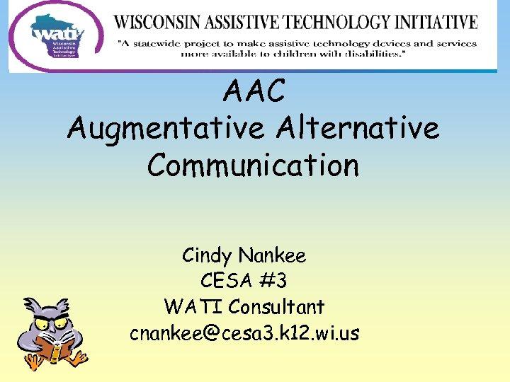 AAC Augmentative Alternative Communication Cindy Nankee CESA #3 WATI Consultant cnankee@cesa 3. k 12.
