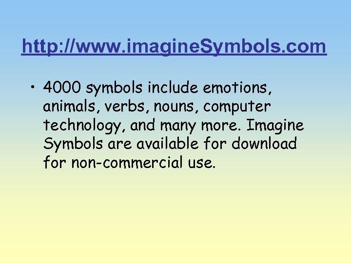 http: //www. imagine. Symbols. com • 4000 symbols include emotions, animals, verbs, nouns, computer