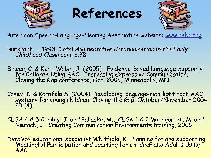 References American Speech-Language-Hearing Association website: www. asha. org Burkhart, L. 1993, Total Augmentative Communication