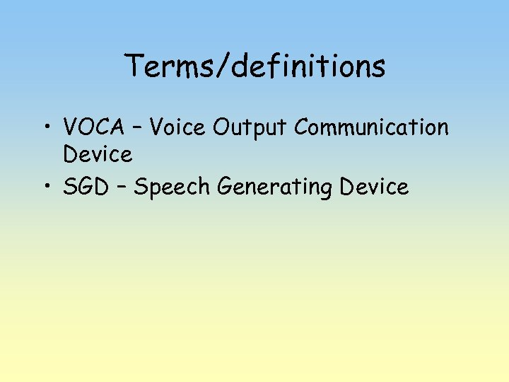 Terms/definitions • VOCA – Voice Output Communication Device • SGD – Speech Generating Device