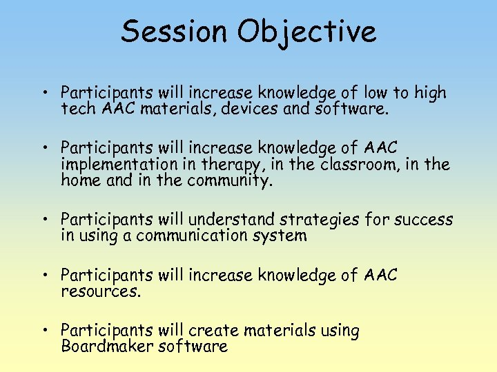 Session Objective • Participants will increase knowledge of low to high tech AAC materials,