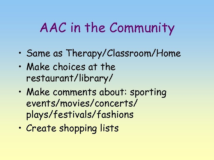 AAC in the Community • Same as Therapy/Classroom/Home • Make choices at the restaurant/library/