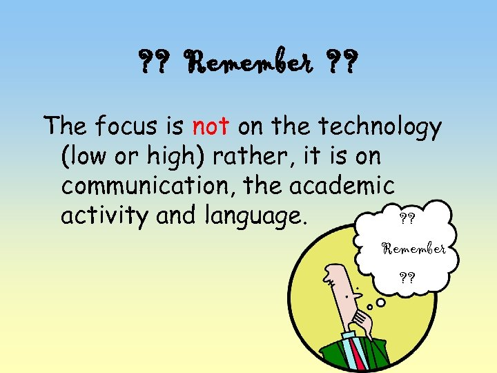 ? ? Remember ? ? The focus is not on the technology (low or