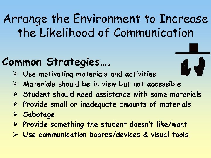 Arrange the Environment to Increase the Likelihood of Communication Common Strategies…. Ø Ø Ø