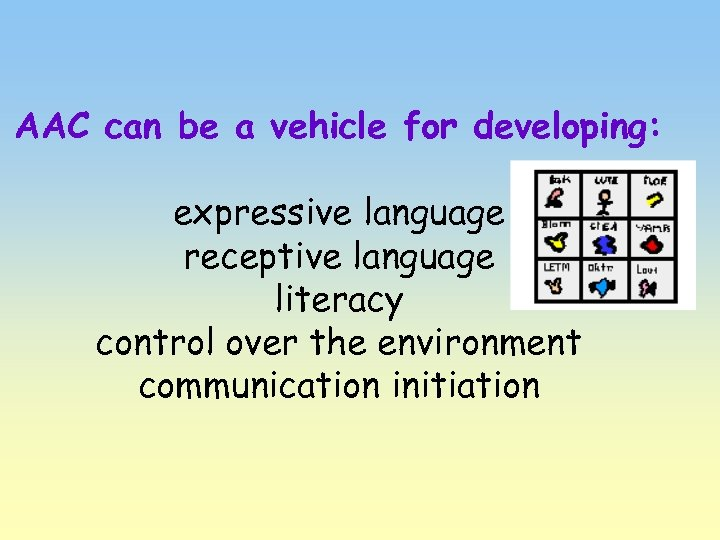 AAC can be a vehicle for developing: expressive language receptive language literacy control over