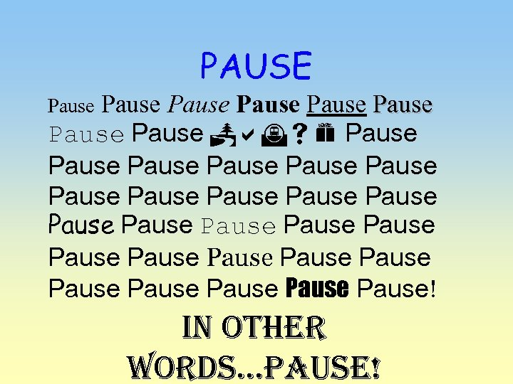 PAUSE Pause Pause Pause Pause Pause Pause Pause Pause Pause! In other words…PAUse!