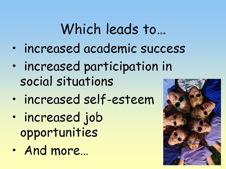 Which leads to… • increased academic success • increased participation in social situations •