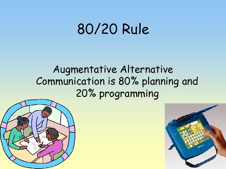 80/20 Rule Augmentative Alternative Communication is 80% planning and 20% programming