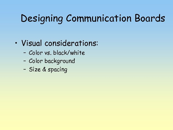 Designing Communication Boards • Visual considerations: – Color vs. black/white – Color background –