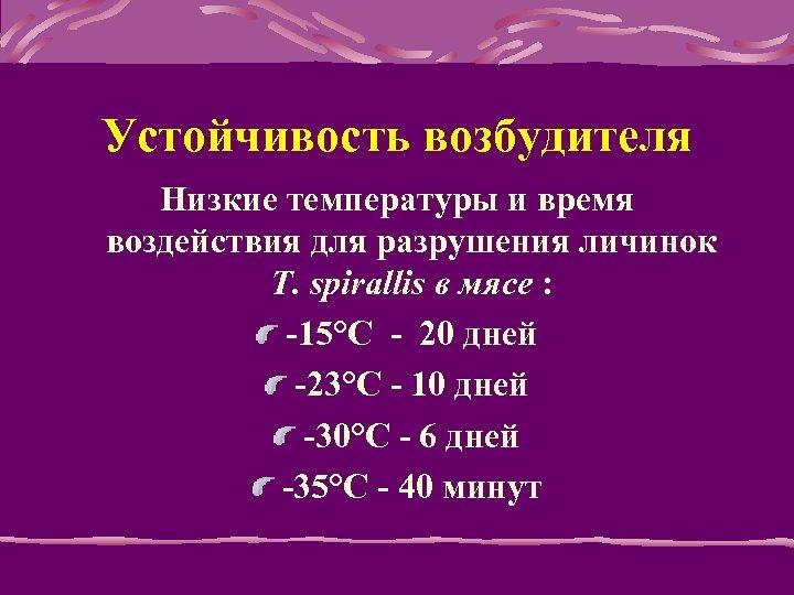 Устойчивость возбудителя Низкие температуры и время воздействия для разрушения личинок T. spirallis в мясе
