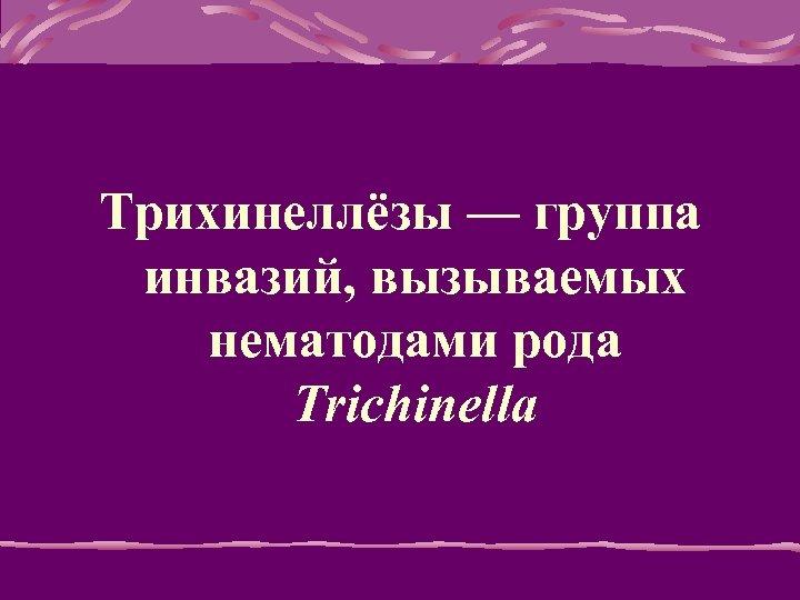 Тpихинеллёзы — гpуппа инвазий, вызываемых нематодами pода Trichinella