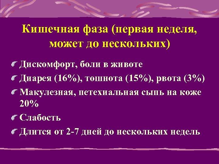 Кишечная фаза (первая неделя, может до нескольких) Дискомфорт, боли в животе Диарея (16%), тошнота