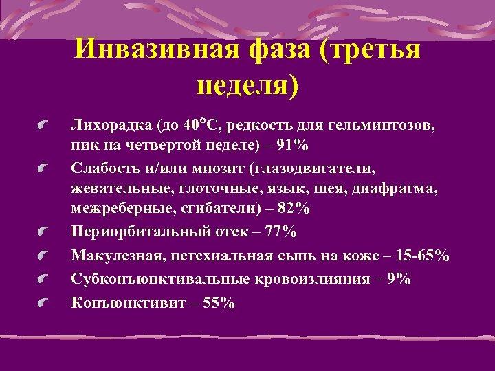 Инвазивная фаза (третья неделя) Лихорадка (до 40 С, редкость для гельминтозов, пик на четвертой