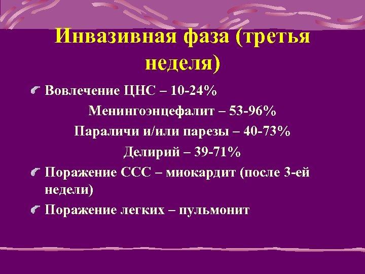 Инвазивная фаза (третья неделя) Вовлечение ЦНС – 10 -24% Менингоэнцефалит – 53 -96% Параличи