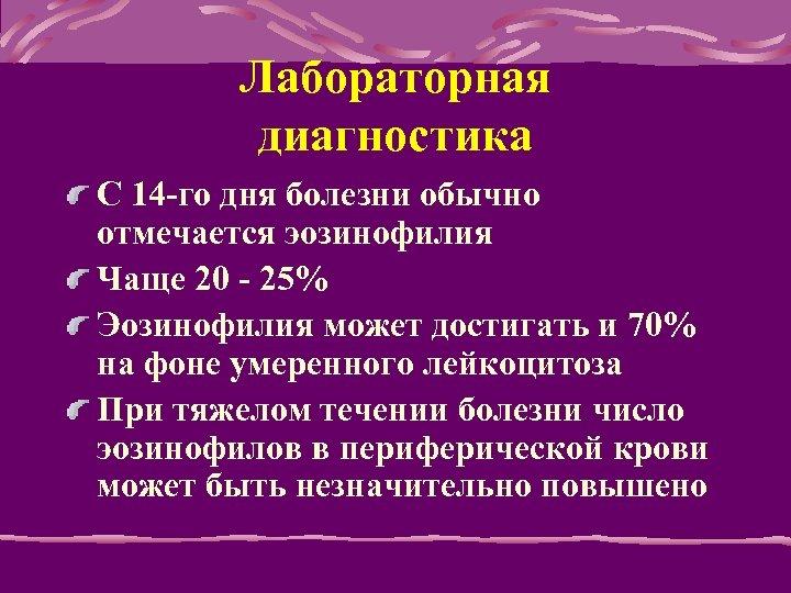 Лабораторная диагностика C 14 -го дня болезни обычно отмечается эозинофилия Чаще 20 - 25%