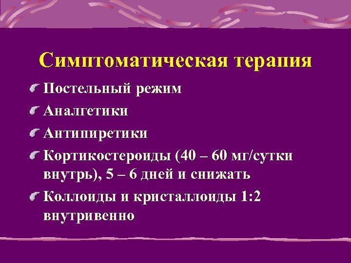 Симптоматическая терапия Постельный режим Аналгетики Антипиретики Кортикостероиды (40 – 60 мг/сутки внутрь), 5 –