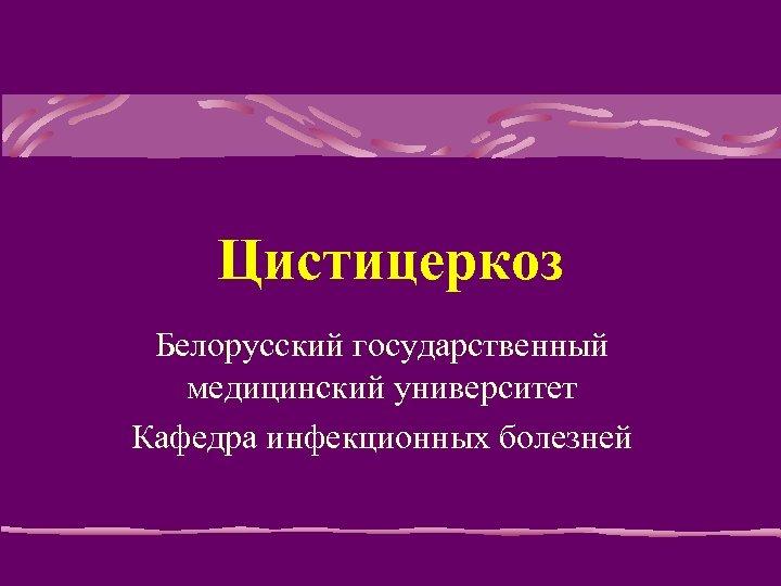 Цистицеркоз Белорусский государственный медицинский университет Кафедра инфекционных болезней