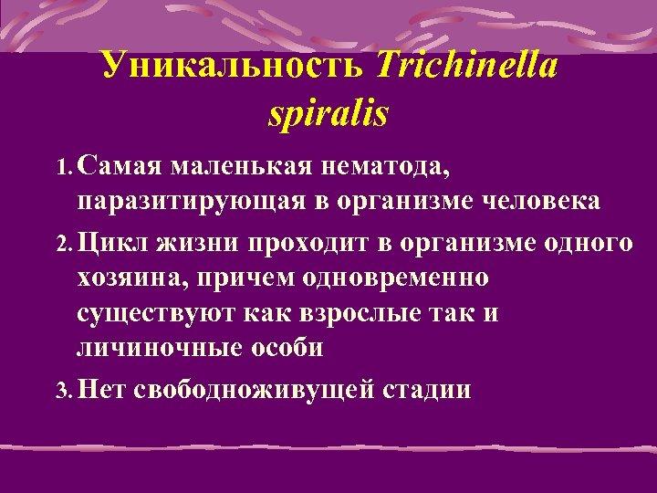 Уникальность Trichinella spiralis 1. Самая маленькая нематода, паразитирующая в организме человека 2. Цикл жизни