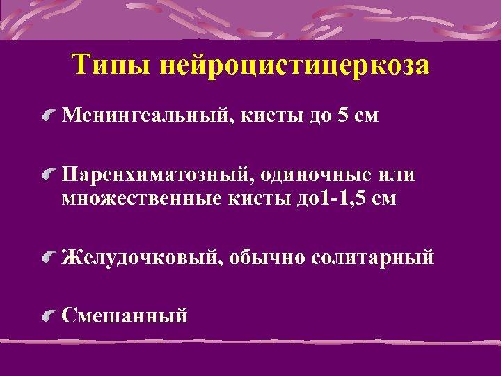 Типы нейроцистицеркоза Менингеальный, кисты до 5 см Паренхиматозный, одиночные или множественные кисты до 1