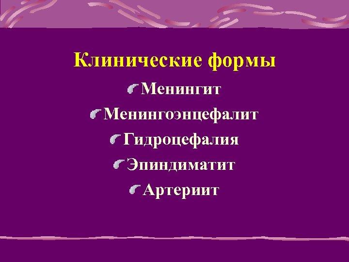 Клинические формы Менингит Менингоэнцефалит Гидроцефалия Эпиндиматит Артериит
