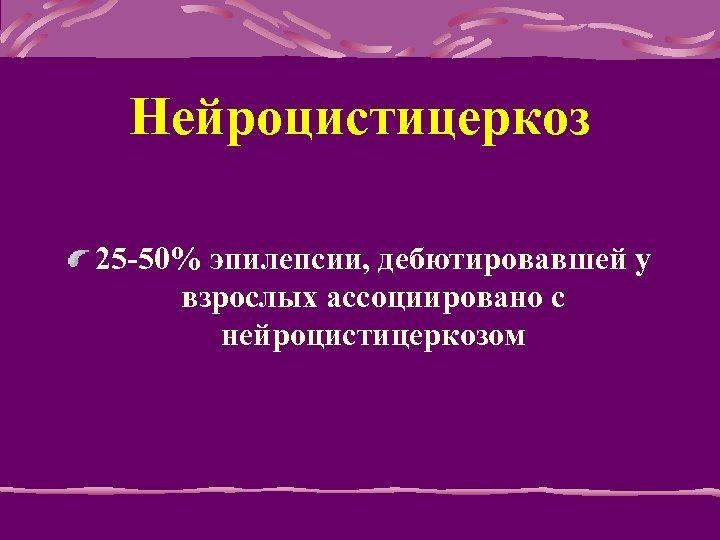 Нейроцистицеркоз 25 -50% эпилепсии, дебютировавшей у взрослых ассоциировано с нейроцистицеркозом