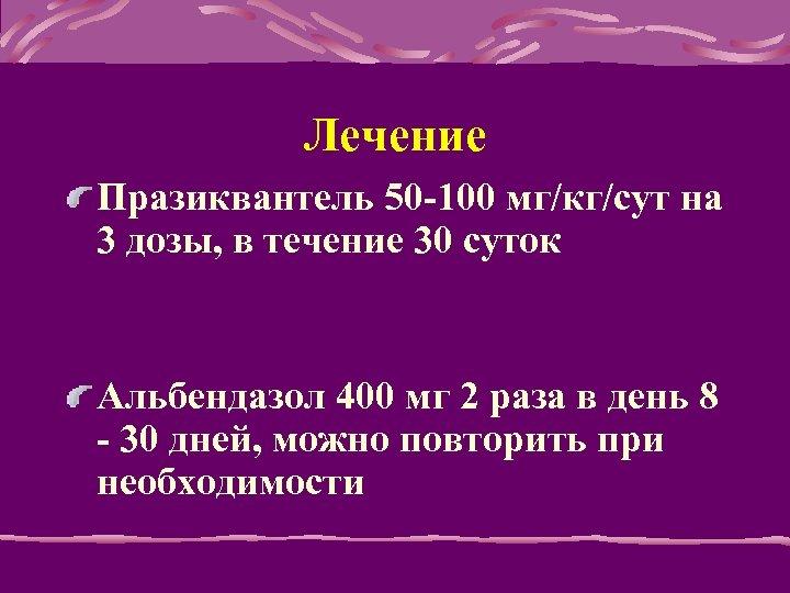 Лечение Празиквантель 50 -100 мг/кг/сут на 3 дозы, в течение 30 суток Альбендазол 400