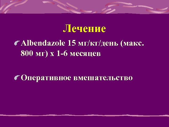Лечение Albendazole 15 мг/кг/день (макс. 800 мг) x 1 -6 месяцев Оперативное вмешательство