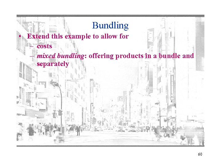 Bundling • Extend this example to allow for – costs – mixed bundling: offering