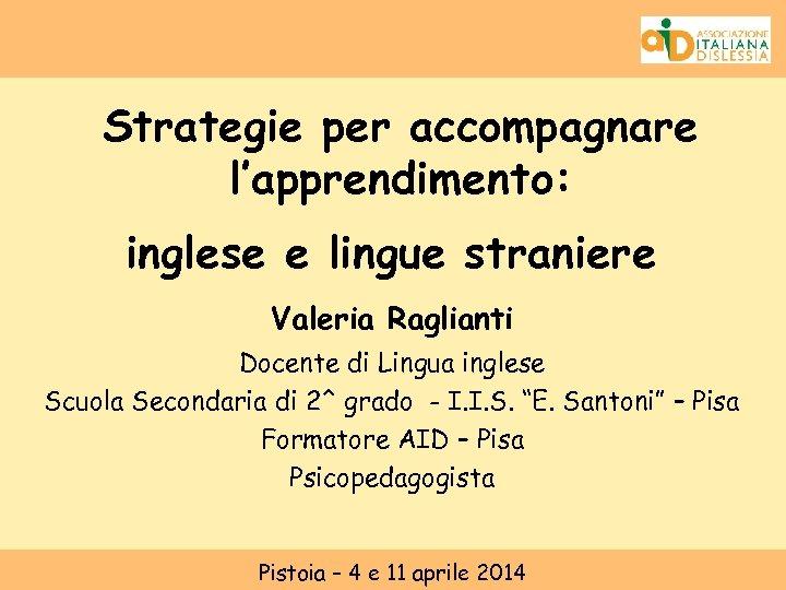 Strategie per accompagnare l'apprendimento: inglese e lingue straniere Valeria Raglianti Docente di Lingua inglese