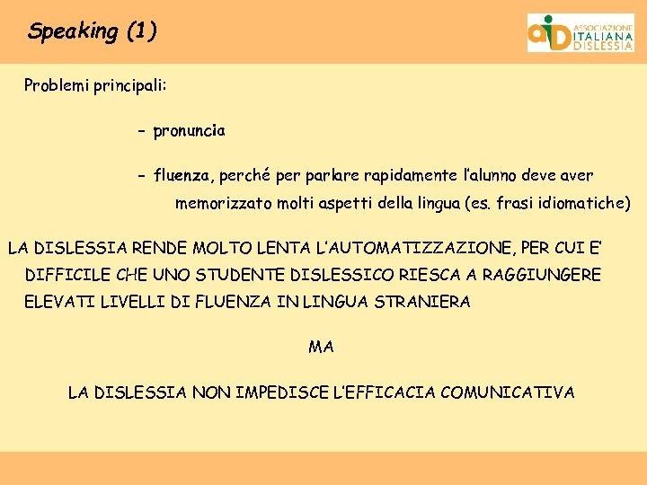 Speaking (1) Problemi principali: - pronuncia - fluenza, perché per parlare rapidamente l'alunno deve