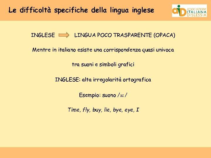 Le difficoltà specifiche della lingua inglese INGLESE LINGUA POCO TRASPARENTE (OPACA) Mentre in italiano