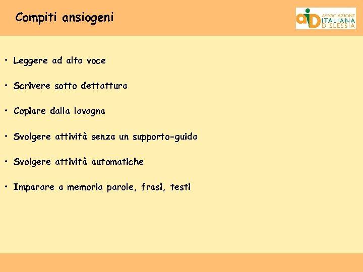 Compiti ansiogeni • Leggere ad alta voce • Scrivere sotto dettattura • Copiare dalla