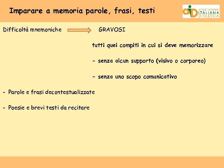 Imparare a memoria parole, frasi, testi Difficoltà mnemoniche GRAVOSI tutti quei compiti in cui