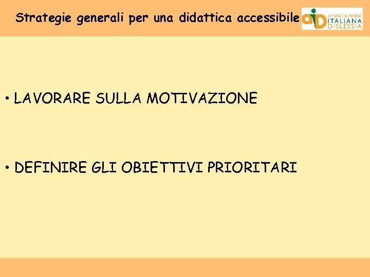 Strategie generali per una didattica accessibile • LAVORARE SULLA MOTIVAZIONE • DEFINIRE GLI OBIETTIVI