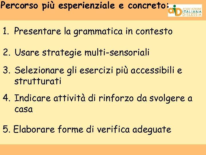 Percorso più esperienziale e concreto: 1. Presentare la grammatica in contesto 2. Usare strategie